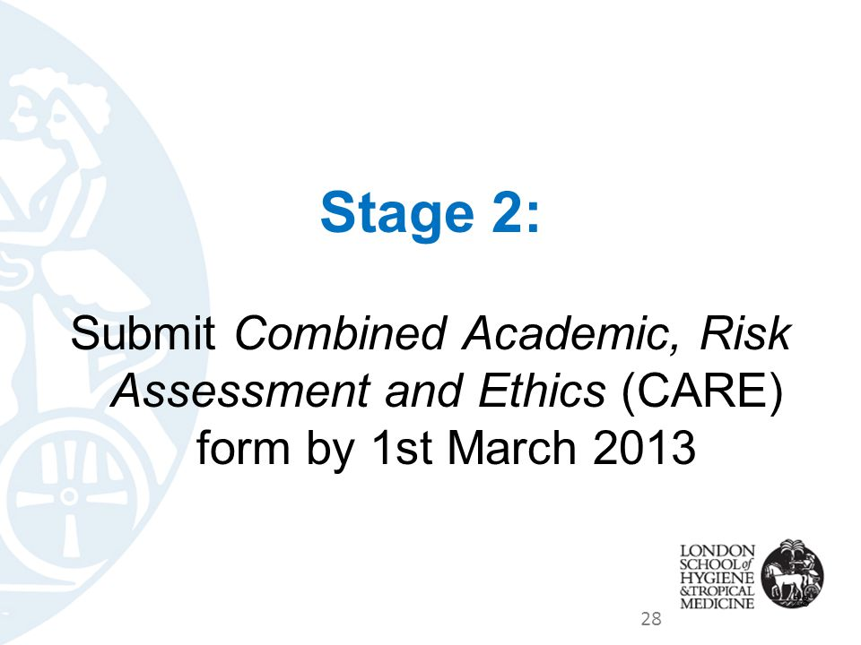 Stage 2: Submit Combined Academic, Risk Assessment and Ethics (CARE) form by 1st March 2013 28