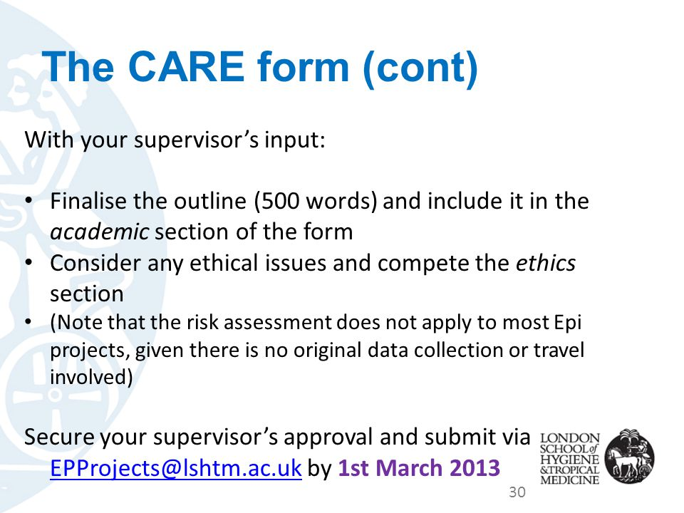 The CARE form (cont) With your supervisor's input: Finalise the outline (500 words) and include it in the academic section of the form Consider any ethical issues and compete the ethics section (Note that the risk assessment does not apply to most Epi projects, given there is no original data collection or travel involved) Secure your supervisor's approval and submit via EPProjects@lshtm.ac.uk by 1st March 2013 EPProjects@lshtm.ac.uk 30