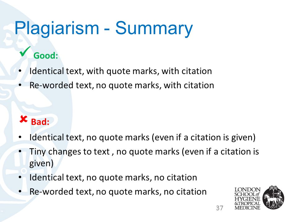 Plagiarism - Summary Good: Identical text, with quote marks, with citation Re-worded text, no quote marks, with citation  Bad: Identical text, no quote marks (even if a citation is given) Tiny changes to text, no quote marks (even if a citation is given) Identical text, no quote marks, no citation Re-worded text, no quote marks, no citation 37