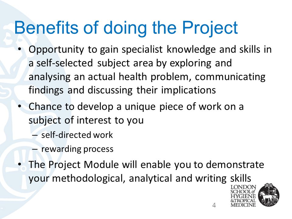 Benefits of doing the Project Opportunity to gain specialist knowledge and skills in a self-selected subject area by exploring and analysing an actual health problem, communicating findings and discussing their implications Chance to develop a unique piece of work on a subject of interest to you – self-directed work – rewarding process The Project Module will enable you to demonstrate your methodological, analytical and writing skills 4