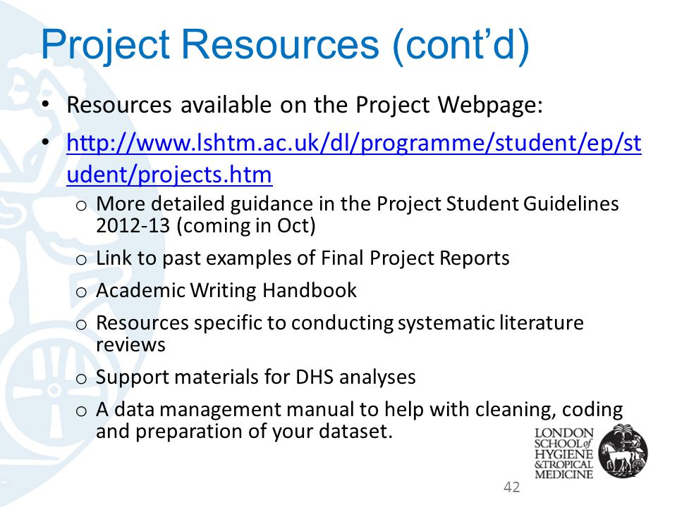Resources available on the Project Webpage: http://www.lshtm.ac.uk/dl/programme/student/ep/st udent/projects.htm http://www.lshtm.ac.uk/dl/programme/student/ep/st udent/projects.htm o More detailed guidance in the Project Student Guidelines 2012-13 (coming in Oct) o Link to past examples of Final Project Reports o Academic Writing Handbook o Resources specific to conducting systematic literature reviews o Support materials for DHS analyses o A data management manual to help with cleaning, coding and preparation of your dataset.