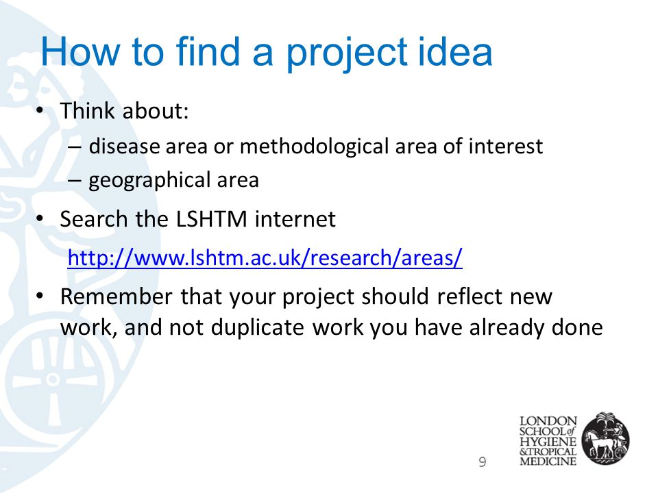 How to find a project idea Think about: – disease area or methodological area of interest – geographical area Search the LSHTM internet http://www.lshtm.ac.uk/research/areas/ Remember that your project should reflect new work, and not duplicate work you have already done 9