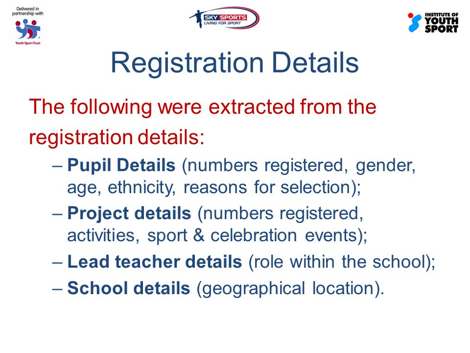 Registration Details The following were extracted from the registration details: –Pupil Details (numbers registered, gender, age, ethnicity, reasons for selection); –Project details (numbers registered, activities, sport & celebration events); –Lead teacher details (role within the school); –School details (geographical location).