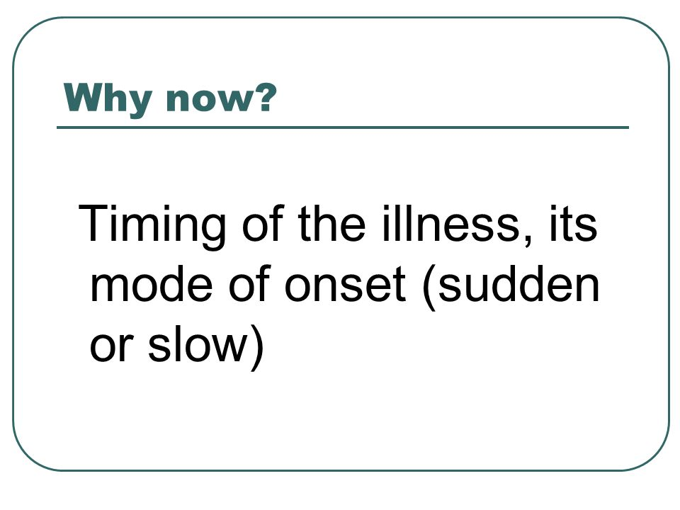 Why now Timing of the illness, its mode of onset (sudden or slow)