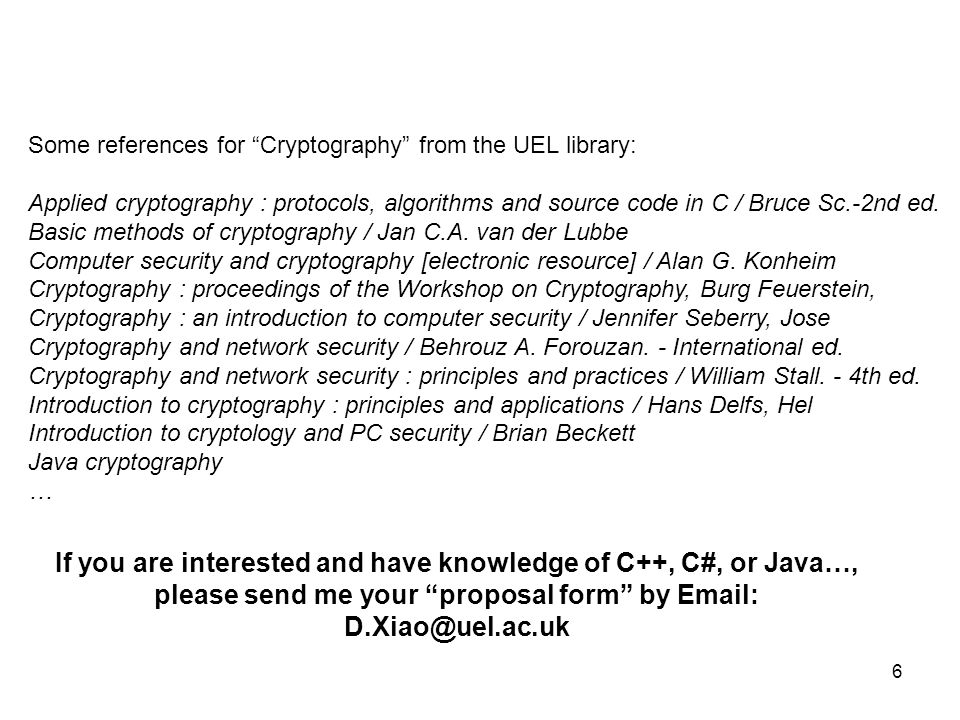 6 Some references for Cryptography from the UEL library: Applied cryptography : protocols, algorithms and source code in C / Bruce Sc.-2nd ed.