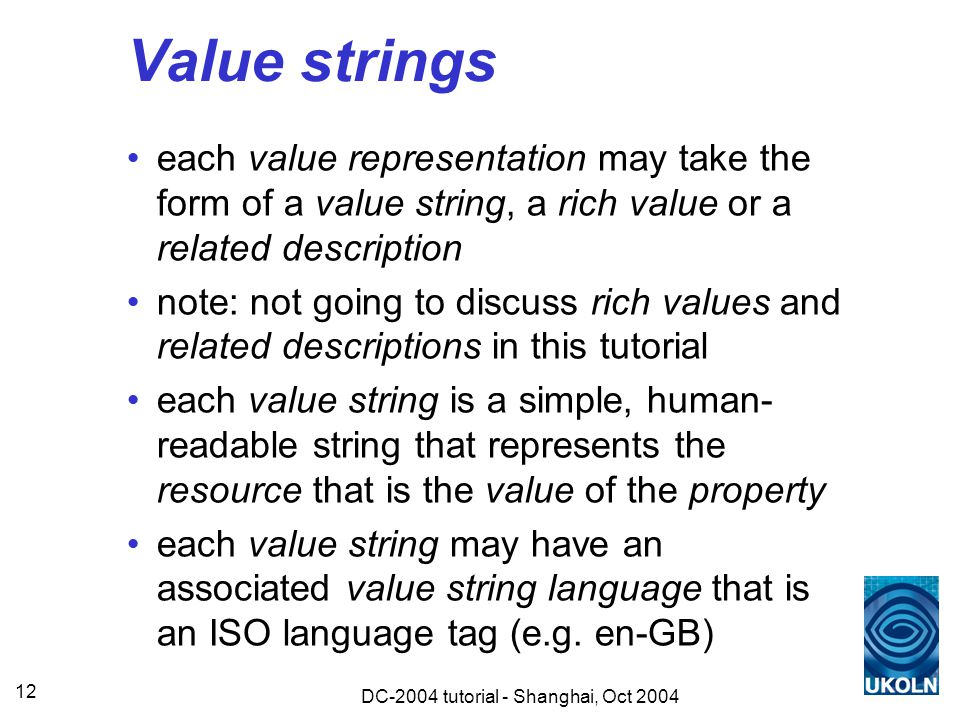 DC-2004 tutorial - Shanghai, Oct 2004 12 Value strings each value representation may take the form of a value string, a rich value or a related description note: not going to discuss rich values and related descriptions in this tutorial each value string is a simple, human- readable string that represents the resource that is the value of the property each value string may have an associated value string language that is an ISO language tag (e.g.