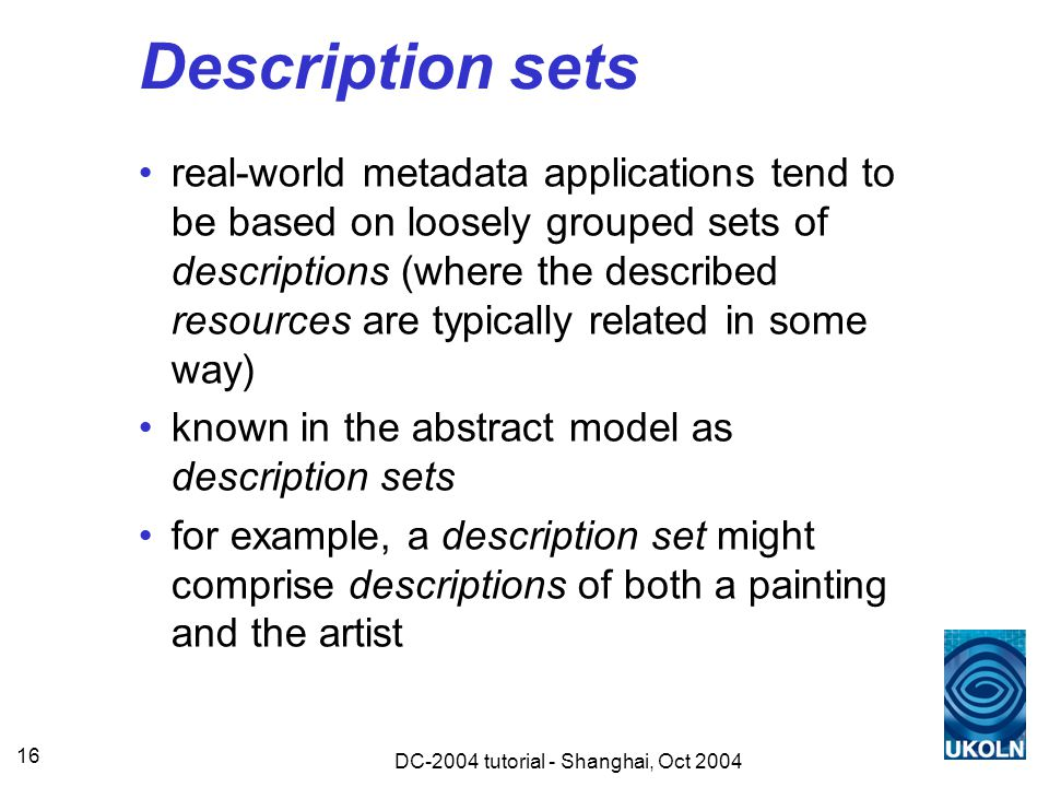 DC-2004 tutorial - Shanghai, Oct 2004 16 Description sets real-world metadata applications tend to be based on loosely grouped sets of descriptions (where the described resources are typically related in some way) known in the abstract model as description sets for example, a description set might comprise descriptions of both a painting and the artist