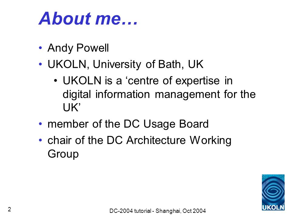 DC-2004 tutorial - Shanghai, Oct 2004 2 About me… Andy Powell UKOLN, University of Bath, UK UKOLN is a 'centre of expertise in digital information management for the UK' member of the DC Usage Board chair of the DC Architecture Working Group
