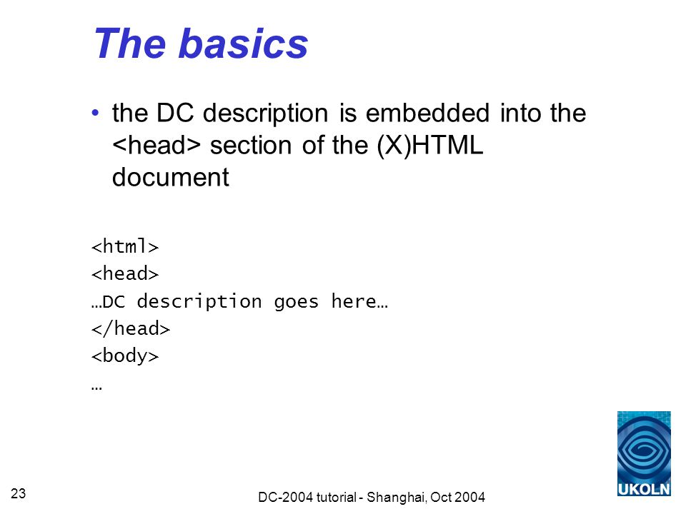 DC-2004 tutorial - Shanghai, Oct 2004 23 The basics the DC description is embedded into the section of the (X)HTML document …DC description goes here… …