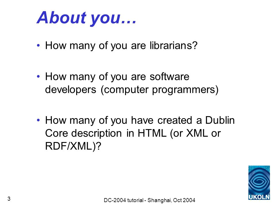 DC-2004 tutorial - Shanghai, Oct 2004 4 Contents an abstract model for DC (30 mins) encoding DC in XHTML (15 mins) encoding DC in XML (15 mins) encoding DC in RDF/XML (5 mins) practical examples OAI Protocol for Metadata Harvesting and RSS (20 mins)