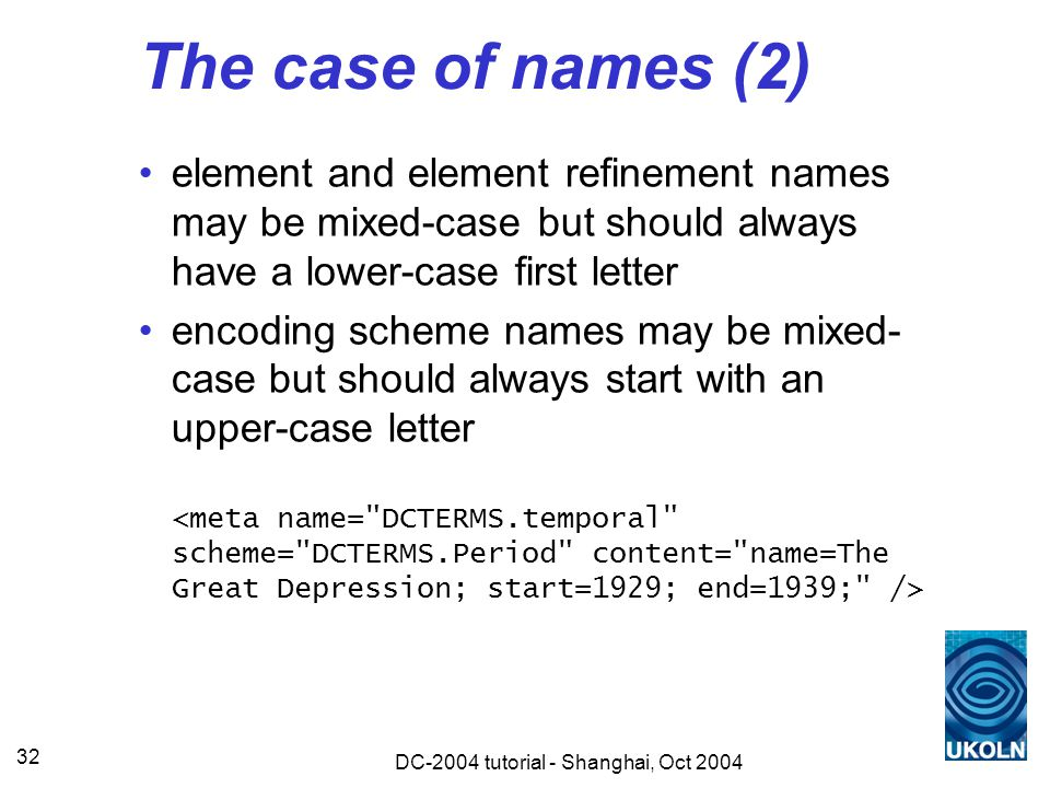 DC-2004 tutorial - Shanghai, Oct 2004 32 The case of names (2) element and element refinement names may be mixed-case but should always have a lower-case first letter encoding scheme names may be mixed- case but should always start with an upper-case letter