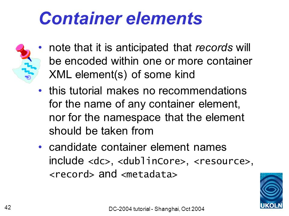 DC-2004 tutorial - Shanghai, Oct 2004 42 Container elements note that it is anticipated that records will be encoded within one or more container XML element(s) of some kind this tutorial makes no recommendations for the name of any container element, nor for the namespace that the element should be taken from candidate container element names include,,, and