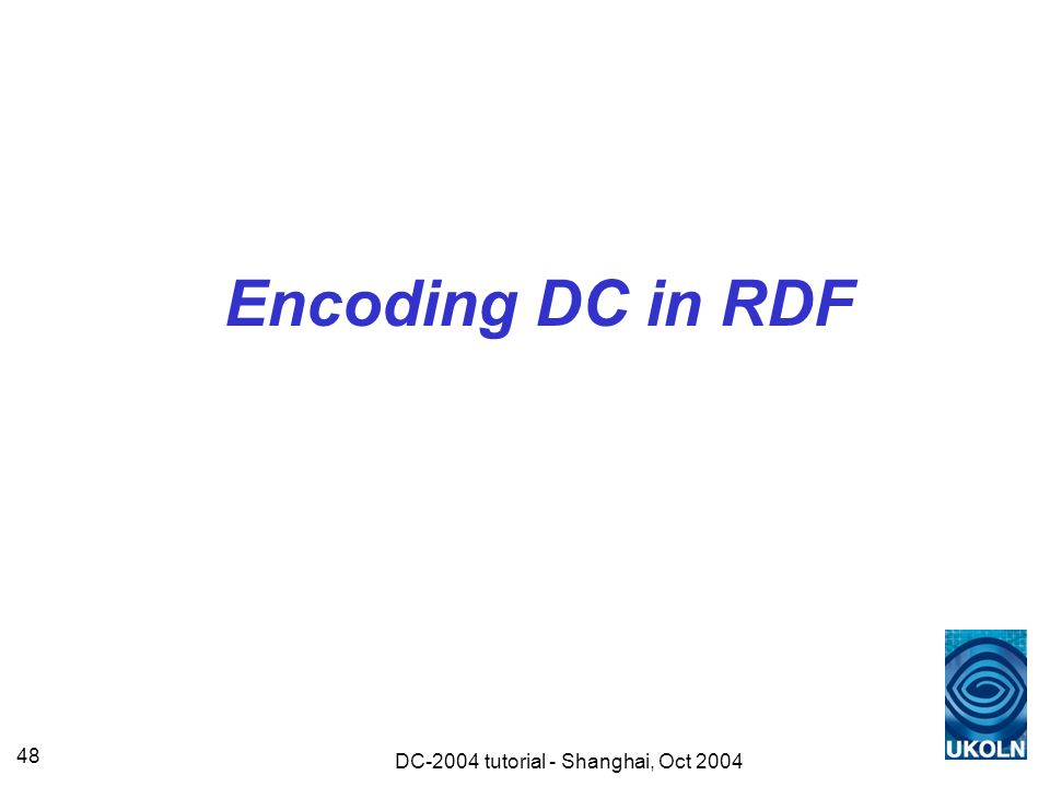 DC-2004 tutorial - Shanghai, Oct 2004 48 Encoding DC in RDF