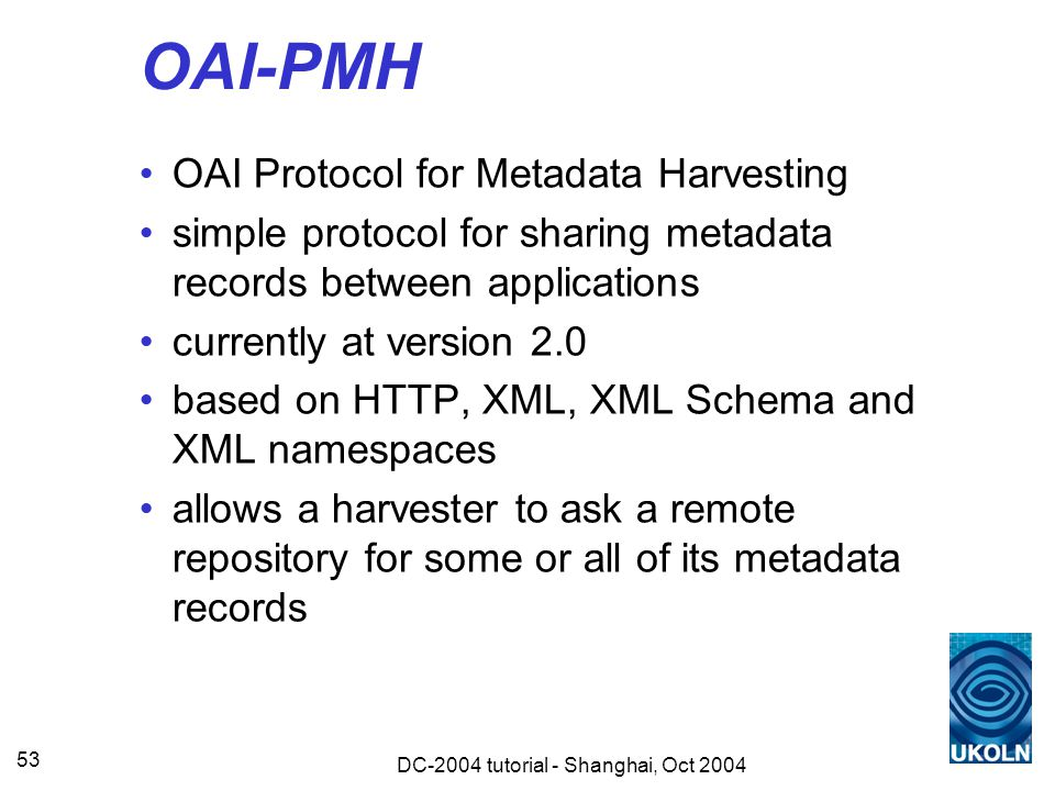 DC-2004 tutorial - Shanghai, Oct 2004 53 OAI-PMH OAI Protocol for Metadata Harvesting simple protocol for sharing metadata records between applications currently at version 2.0 based on HTTP, XML, XML Schema and XML namespaces allows a harvester to ask a remote repository for some or all of its metadata records