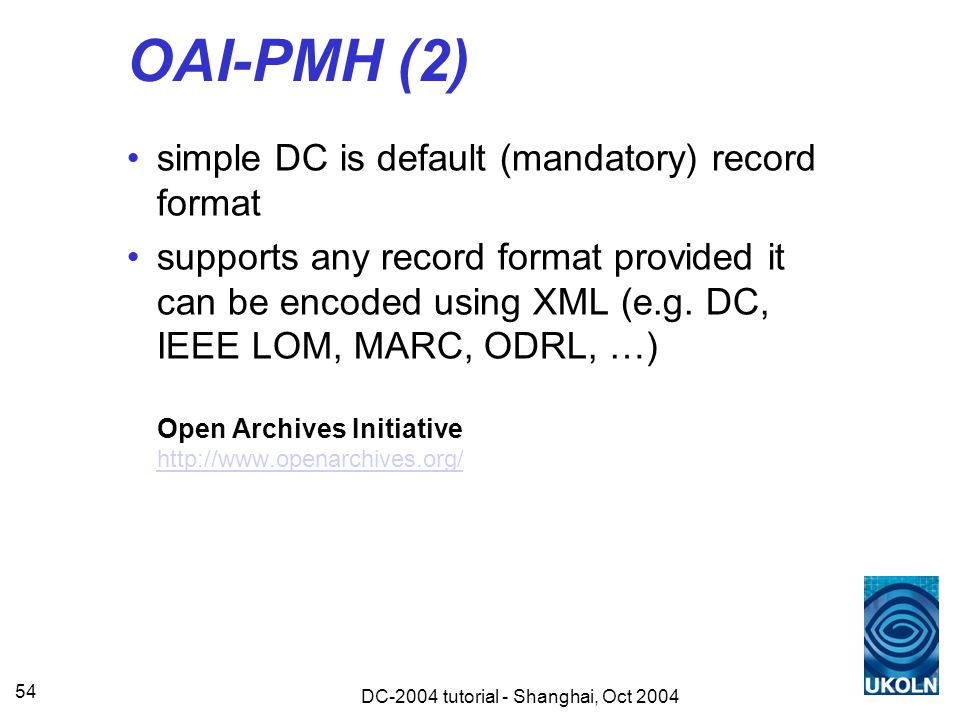 DC-2004 tutorial - Shanghai, Oct 2004 54 OAI-PMH (2) simple DC is default (mandatory) record format supports any record format provided it can be encoded using XML (e.g.