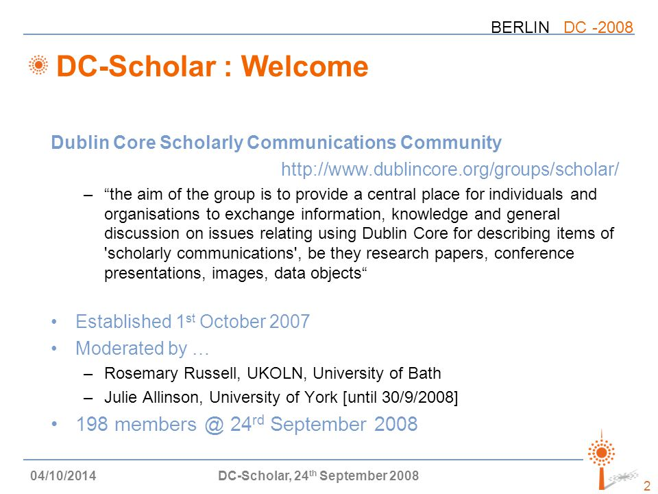 BERLIN DC -2008 04/10/2014DC-Scholar, 24 th September 2008 2 DC-Scholar : Welcome Dublin Core Scholarly Communications Community http://www.dublincore.org/groups/scholar/ – the aim of the group is to provide a central place for individuals and organisations to exchange information, knowledge and general discussion on issues relating using Dublin Core for describing items of scholarly communications , be they research papers, conference presentations, images, data objects Established 1 st October 2007 Moderated by … –Rosemary Russell, UKOLN, University of Bath –Julie Allinson, University of York [until 30/9/2008] 198 members @ 24 rd September 2008