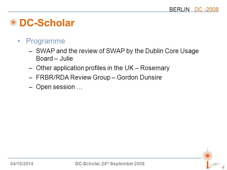 BERLIN DC -2008 04/10/2014DC-Scholar, 24 th September 2008 4 DC-Scholar Programme –SWAP and the review of SWAP by the Dublin Core Usage Board – Julie –Other application profiles in the UK – Rosemary –FRBR/RDA Review Group – Gordon Dunsire –Open session …