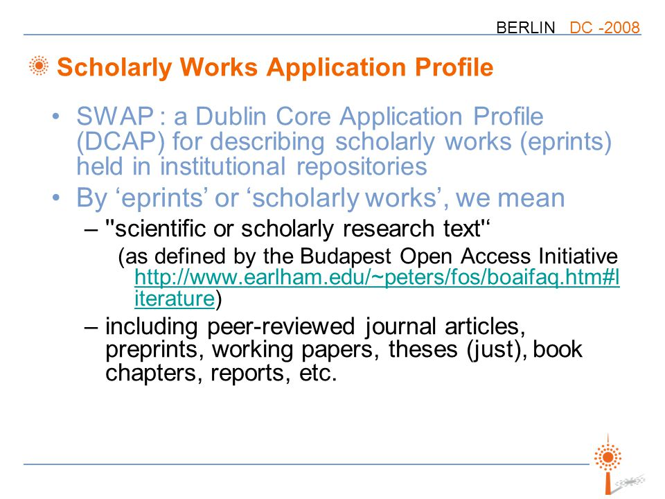 BERLIN DC Scholarly Works Application Profile SWAP : a Dublin Core Application Profile (DCAP) for describing scholarly works (eprints) held in institutional repositories By 'eprints' or 'scholarly works', we mean – scientific or scholarly research text ' (as defined by the Budapest Open Access Initiative   iterature)   iterature –including peer-reviewed journal articles, preprints, working papers, theses (just), book chapters, reports, etc.