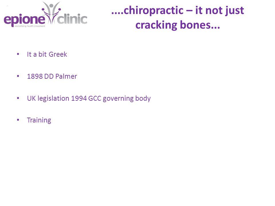 ....chiropractic – it not just cracking bones... It a bit Greek 1898 DD Palmer UK legislation 1994 GCC governing body Training