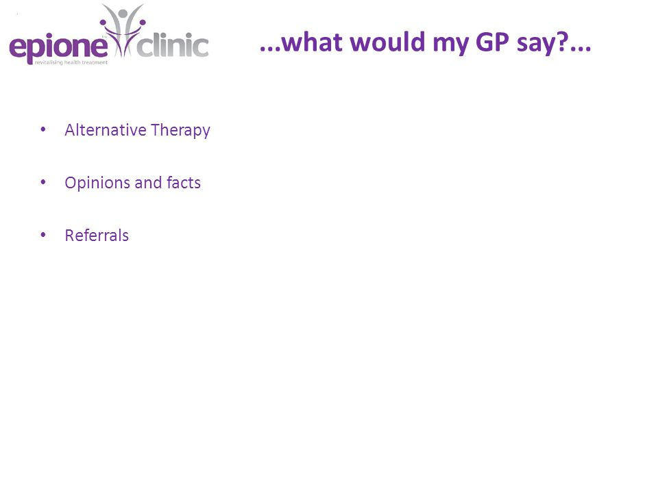 ...what would my GP say ... Alternative Therapy Opinions and facts Referrals