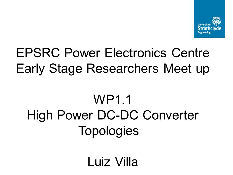 EPSRC Power Electronics Centre Early Stage Researchers Meet up WP1.1 High Power DC-DC Converter Topologies Luiz Villa.