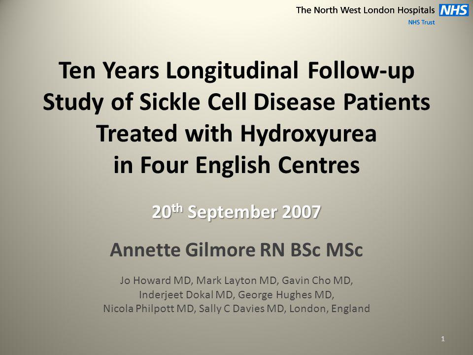 Ten Years Longitudinal Follow-up Study of Sickle Cell Disease Patients Treated with Hydroxyurea in Four English Centres 20 th September 2007 Annette Gilmore RN BSc MSc Jo Howard MD, Mark Layton MD, Gavin Cho MD, Inderjeet Dokal MD, George Hughes MD, Nicola Philpott MD, Sally C Davies MD, London, England 1