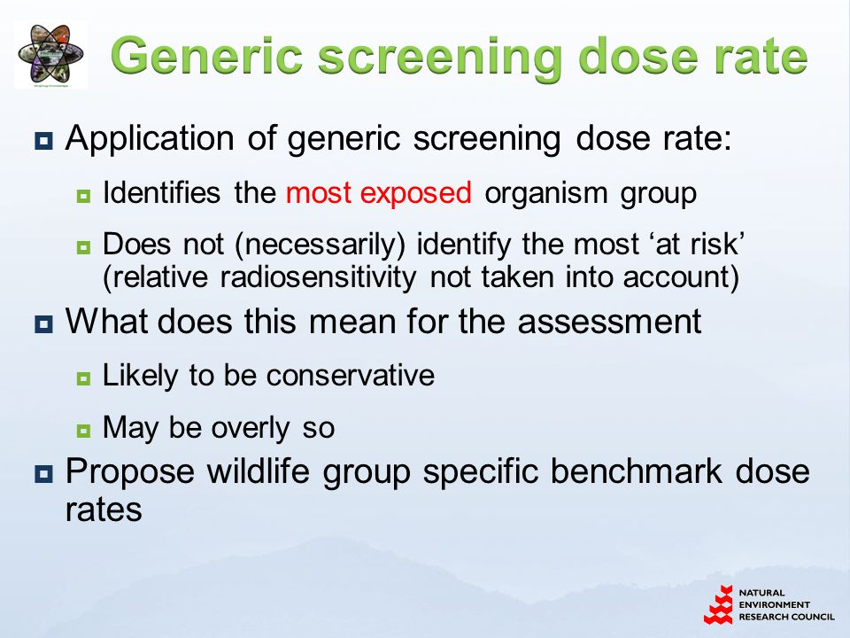  Application of generic screening dose rate:  Identifies the most exposed organism group  Does not (necessarily) identify the most 'at risk' (relat