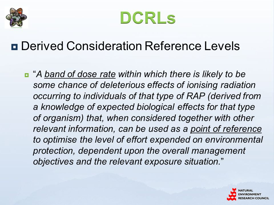  Derived Consideration Reference Levels  A band of dose rate within which there is likely to be some chance of deleterious effects of ionising radiation occurring to individuals of that type of RAP (derived from a knowledge of expected biological effects for that type of organism) that, when considered together with other relevant information, can be used as a point of reference to optimise the level of effort expended on environmental protection, dependent upon the overall management objectives and the relevant exposure situation.