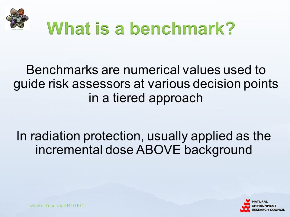 www.ceh.ac.uk/PROTECT In radiation protection, usually applied as the incremental dose ABOVE background Benchmarks are numerical values used to guide risk assessors at various decision points in a tiered approach