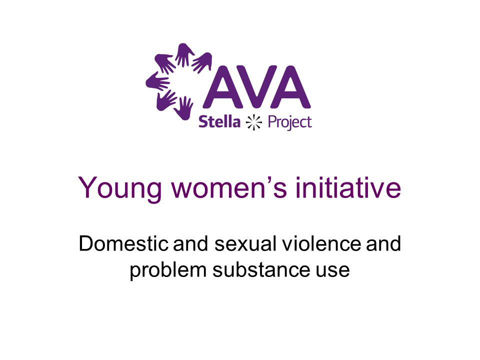 Young women's initiative Domestic and sexual violence and problem substance use