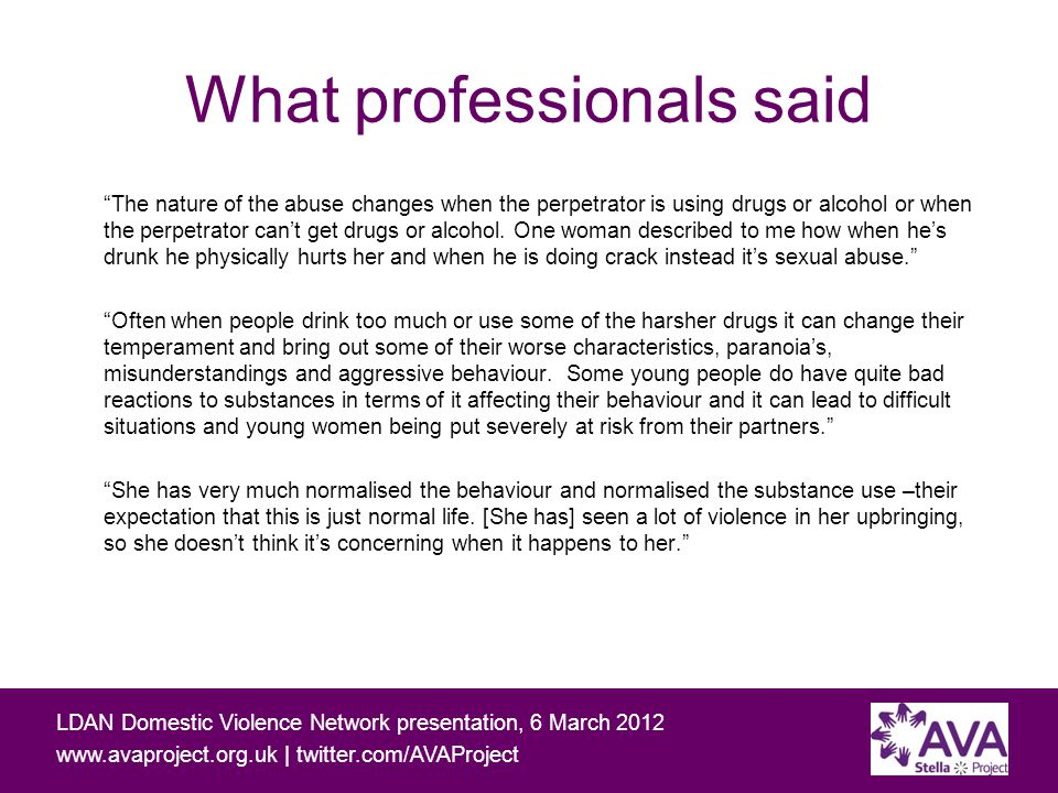 Working with people affected by domestic and sexual violence and problematic substance use LDAN Domestic Violence Network presentation, 6 March | twitter.com/AVAProject What professionals said The nature of the abuse changes when the perpetrator is using drugs or alcohol or when the perpetrator can't get drugs or alcohol.