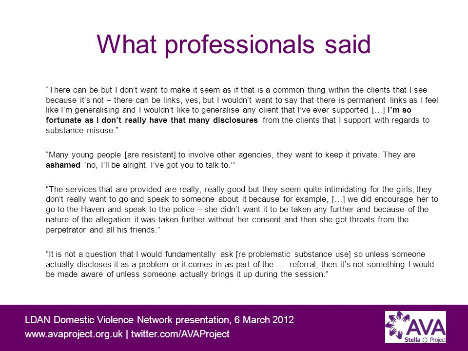 Working with people affected by domestic and sexual violence and problematic substance use LDAN Domestic Violence Network presentation, 6 March | twitter.com/AVAProject What professionals said There can be but I don't want to make it seem as if that is a common thing within the clients that I see because it's not – there can be links, yes, but I wouldn't want to say that there is permanent links as I feel like I'm generalising and I wouldn't like to generalise any client that I've ever supported […] I'm so fortunate as I don't really have that many disclosures from the clients that I support with regards to substance misuse. Many young people [are resistant] to involve other agencies, they want to keep it private.