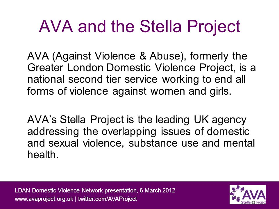 Working with people affected by domestic and sexual violence and problematic substance use LDAN Domestic Violence Network presentation, 6 March 2012 www.avaproject.org.uk | twitter.com/AVAProject What next for the Young Women's Initiative.