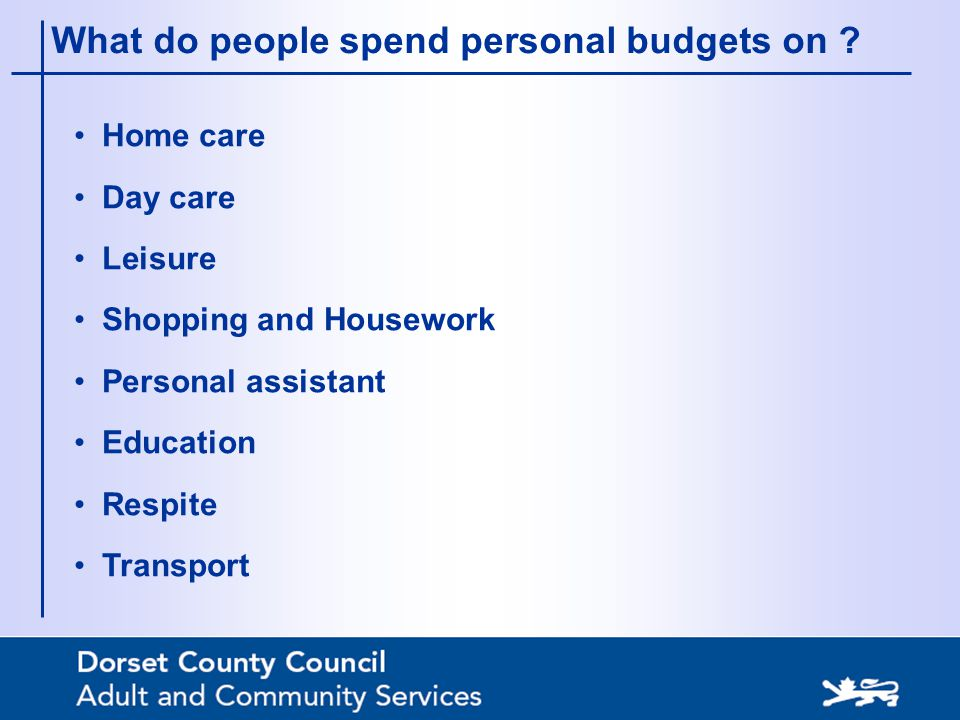 What do people spend personal budgets on ? Home care Day care Leisure Shopping and Housework Personal assistant Education Respite Transport
