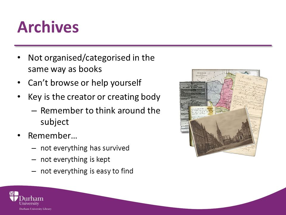 Archives Not organised/categorised in the same way as books Can't browse or help yourself Key is the creator or creating body – Remember to think around the subject Remember… – not everything has survived – not everything is kept – not everything is easy to find
