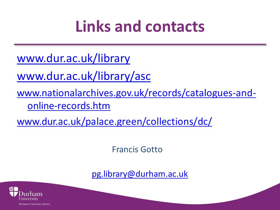 Links and contacts www.dur.ac.uk/library www.dur.ac.uk/library/asc www.nationalarchives.gov.uk/records/catalogues-and- online-records.htm www.dur.ac.uk/palace.green/collections/dc/ Francis Gotto pg.library@durham.ac.uk