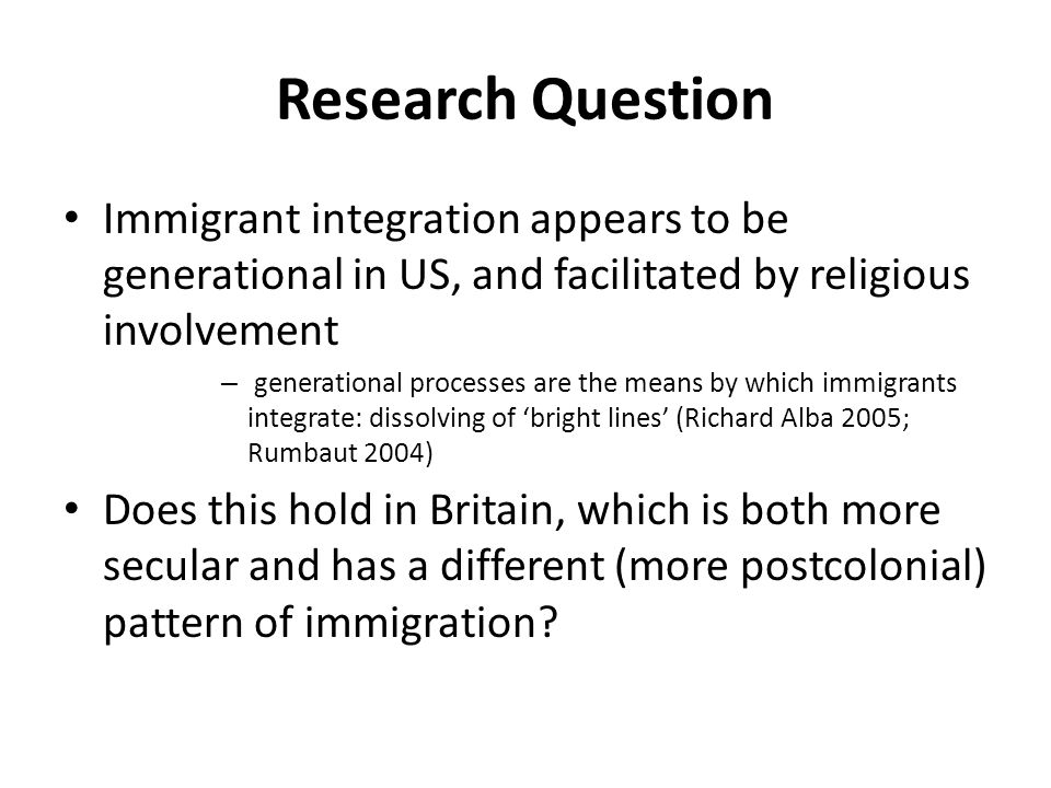 Research Question Immigrant integration appears to be generational in US, and facilitated by religious involvement – generational processes are the means by which immigrants integrate: dissolving of 'bright lines' (Richard Alba 2005; Rumbaut 2004) Does this hold in Britain, which is both more secular and has a different (more postcolonial) pattern of immigration