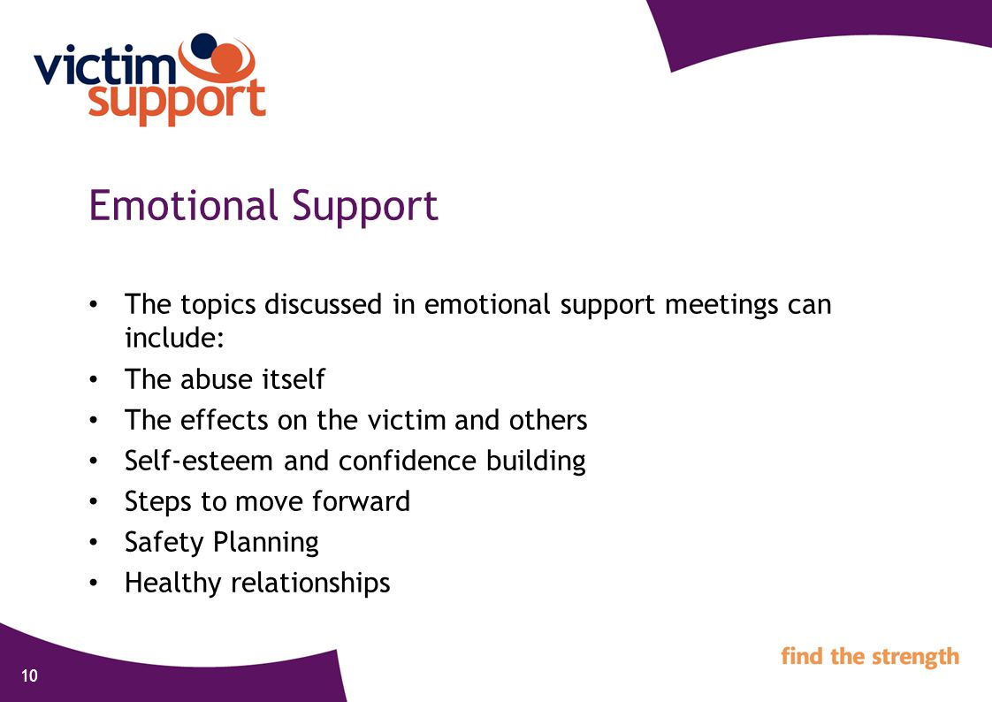 10 Emotional Support The topics discussed in emotional support meetings can include: The abuse itself The effects on the victim and others Self-esteem and confidence building Steps to move forward Safety Planning Healthy relationships