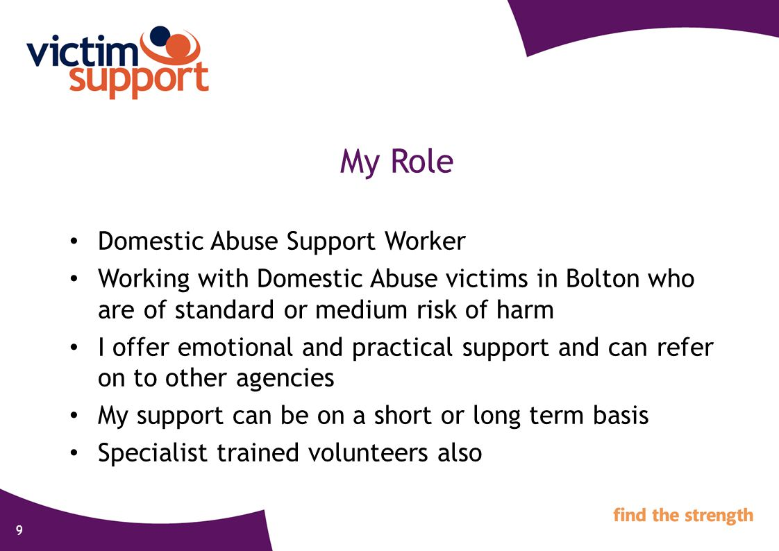 9 My Role Domestic Abuse Support Worker Working with Domestic Abuse victims in Bolton who are of standard or medium risk of harm I offer emotional and practical support and can refer on to other agencies My support can be on a short or long term basis Specialist trained volunteers also