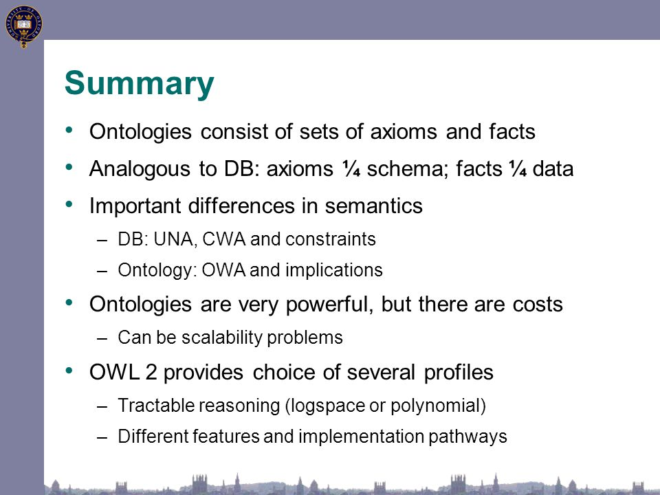 Summary Ontologies consist of sets of axioms and facts Analogous to DB: axioms ¼ schema; facts ¼ data Important differences in semantics –DB: UNA, CWA and constraints –Ontology: OWA and implications Ontologies are very powerful, but there are costs –Can be scalability problems OWL 2 provides choice of several profiles –Tractable reasoning (logspace or polynomial) –Different features and implementation pathways