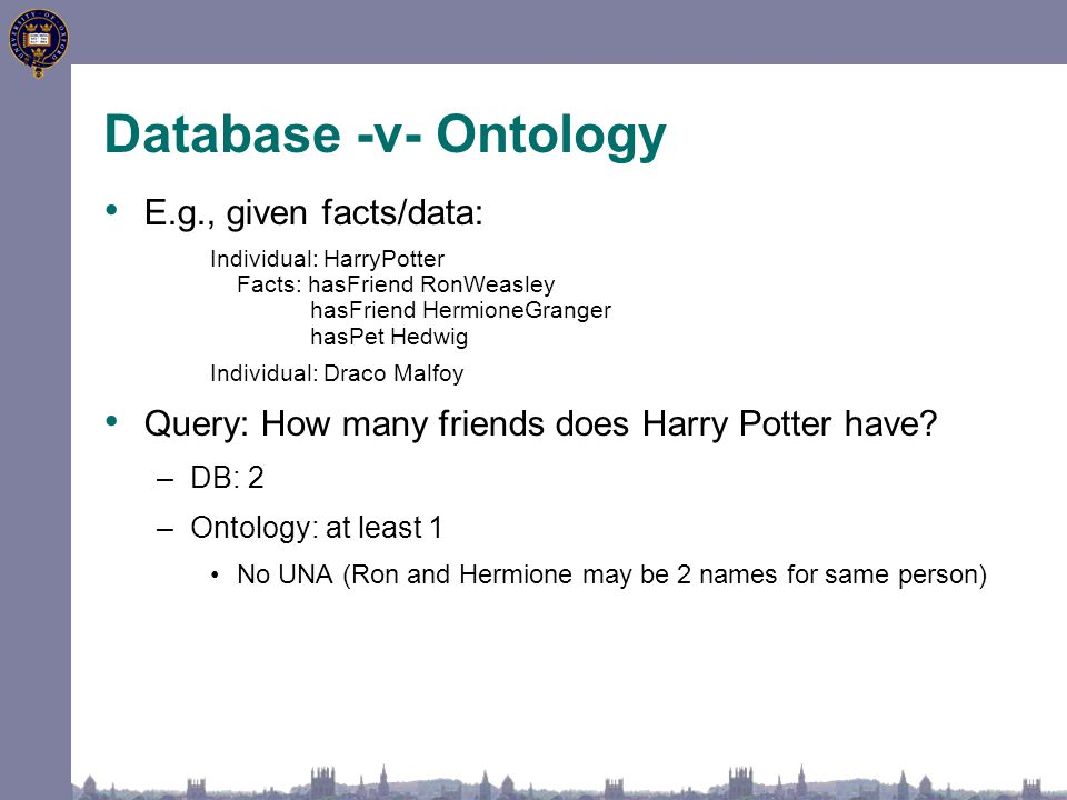 Database -v- Ontology E.g., given facts/data: Individual: HarryPotter Facts: hasFriend RonWeasley hasFriend HermioneGranger hasPet Hedwig Individual: Draco Malfoy Query: How many friends does Harry Potter have.