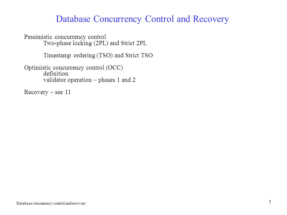 1 Database Concurrency Control and Recovery Pessimistic concurrency control Two-phase locking (2PL) and Strict 2PL Timestamp ordering (TSO) and Strict TSO Optimistic concurrency control (OCC) definition validator operation – phases 1 and 2 Recovery – see 11 Database concurrency control and recovery