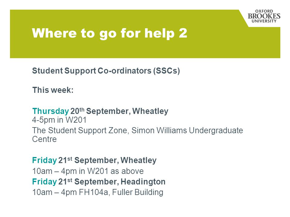 Where to go for help 2 Student Support Co-ordinators (SSCs) This week: Thursday 20 th September, Wheatley 4-5pm in W201 The Student Support Zone, Simon Williams Undergraduate Centre Friday 21 st September, Wheatley 10am – 4pm in W201 as above Friday 21 st September, Headington 10am – 4pm FH104a, Fuller Building