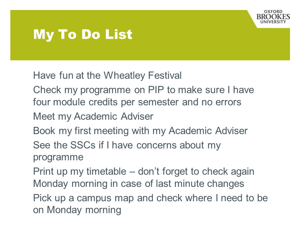 My To Do List Have fun at the Wheatley Festival Check my programme on PIP to make sure I have four module credits per semester and no errors Meet my Academic Adviser Book my first meeting with my Academic Adviser See the SSCs if I have concerns about my programme Print up my timetable – don't forget to check again Monday morning in case of last minute changes Pick up a campus map and check where I need to be on Monday morning