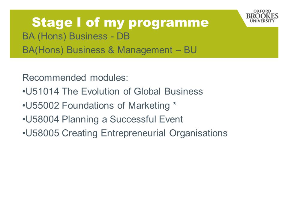 Stage I of my programme BA (Hons) Business - DB BA(Hons) Business & Management – BU Recommended modules: U51014 The Evolution of Global Business U55002 Foundations of Marketing * U58004 Planning a Successful Event U58005 Creating Entrepreneurial Organisations