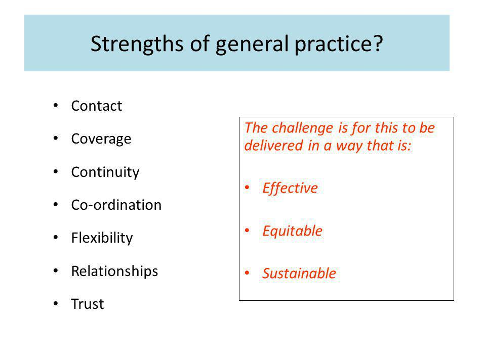 Strengths of general practice? Contact Coverage Continuity Co-ordination Flexibility Relationships Trust The challenge is for this to be delivered in