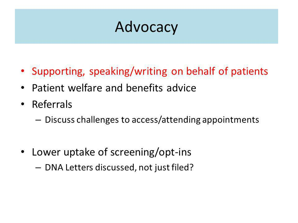 Advocacy Supporting, speaking/writing on behalf of patients Patient welfare and benefits advice Referrals – Discuss challenges to access/attending appointments Lower uptake of screening/opt-ins – DNA Letters discussed, not just filed
