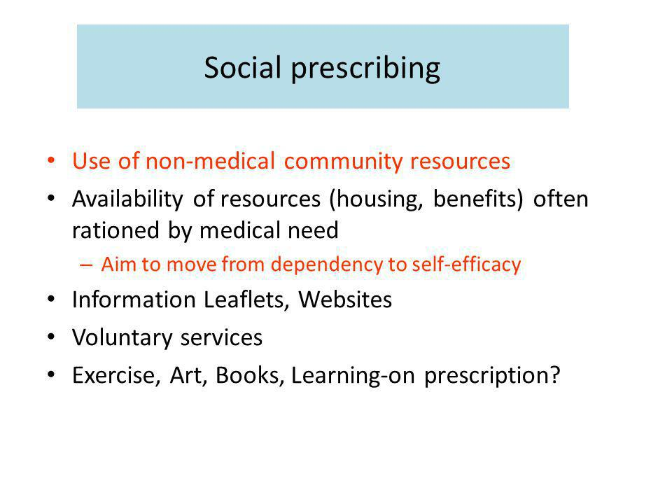Social prescribing Use of non-medical community resources Availability of resources (housing, benefits) often rationed by medical need – Aim to move from dependency to self-efficacy Information Leaflets, Websites Voluntary services Exercise, Art, Books, Learning-on prescription