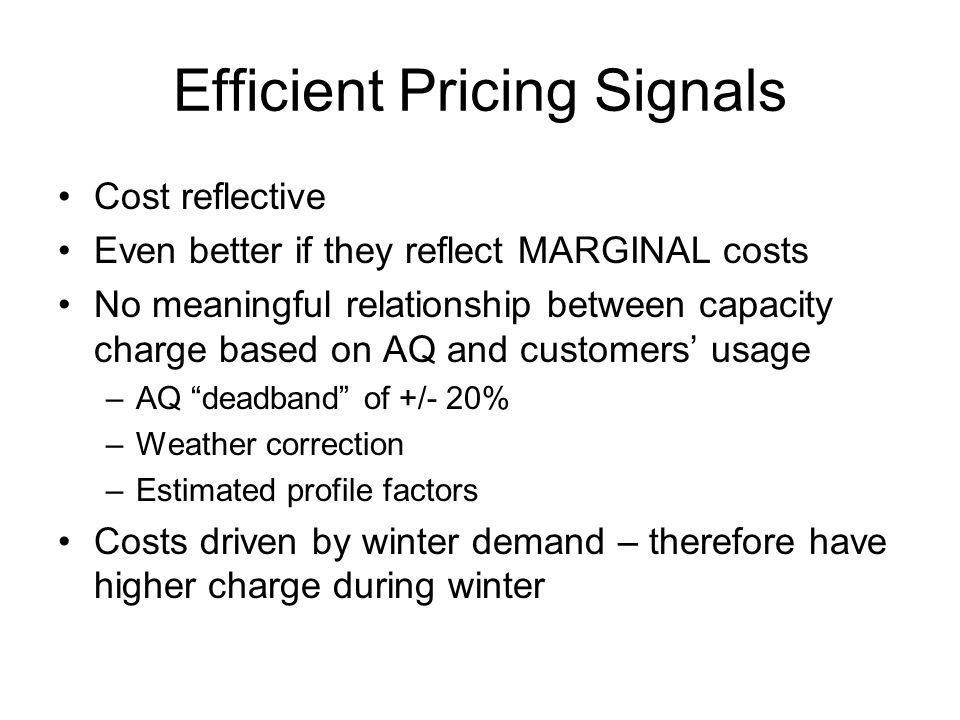 Efficient Pricing Signals Cost reflective Even better if they reflect MARGINAL costs No meaningful relationship between capacity charge based on AQ and customers' usage –AQ deadband of +/- 20% –Weather correction –Estimated profile factors Costs driven by winter demand – therefore have higher charge during winter