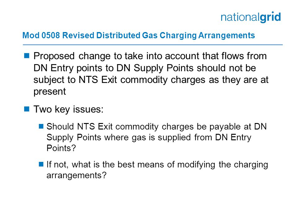 Mod 0508 Revised Distributed Gas Charging Arrangements  Proposed change to take into account that flows from DN Entry points to DN Supply Points should not be subject to NTS Exit commodity charges as they are at present  Two key issues:  Should NTS Exit commodity charges be payable at DN Supply Points where gas is supplied from DN Entry Points.